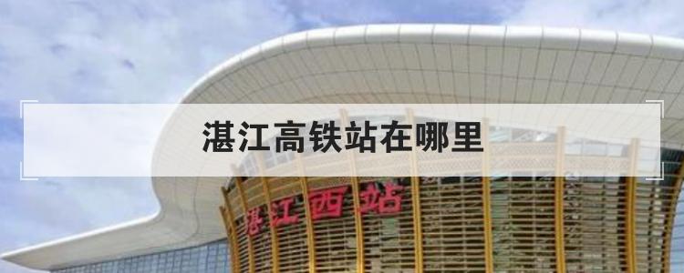 湛江高铁站在哪里