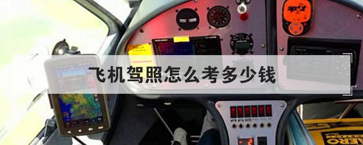 飞机驾照怎么考多少钱