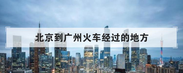 北京到广州火车经过的地方