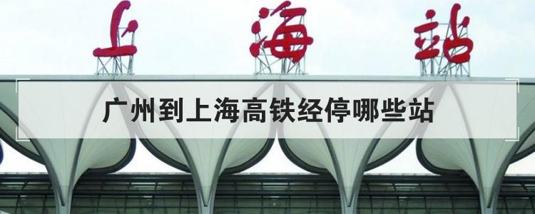 广州到上海高铁经停哪些站