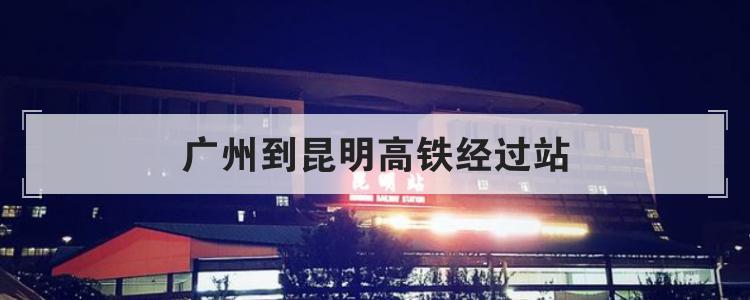 广州到昆明高铁经过站