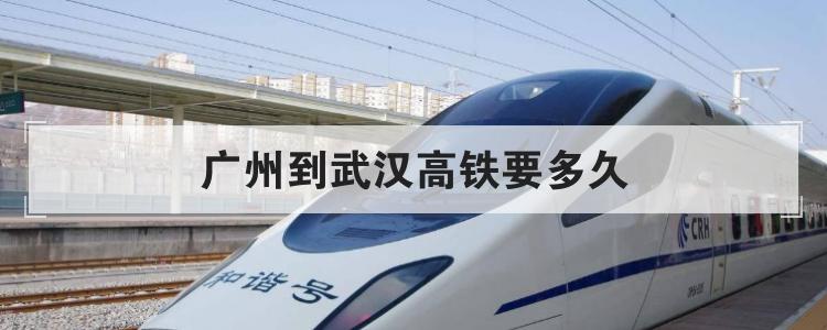 广州到武汉高铁要多久