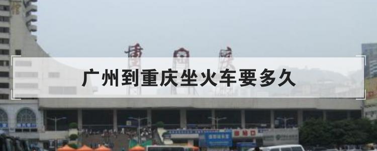 广州到重庆坐火车要多久