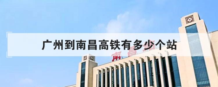 广州到南昌高铁有多少个站