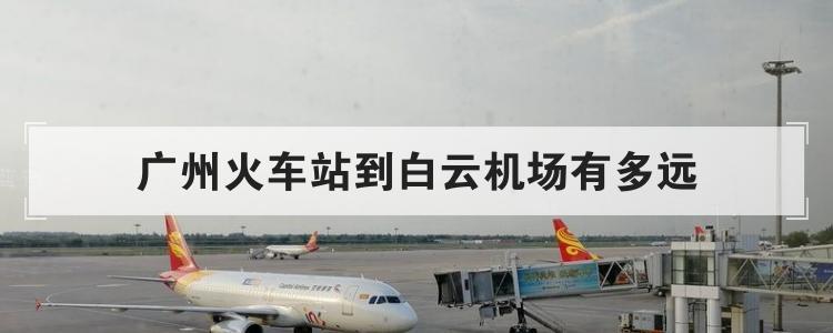 广州火车站到白云机场有多远