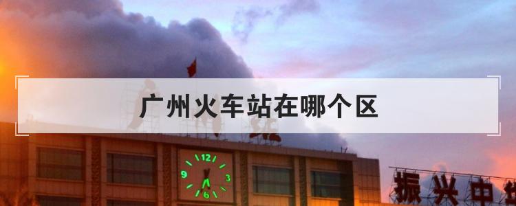 广州火车站在哪个区