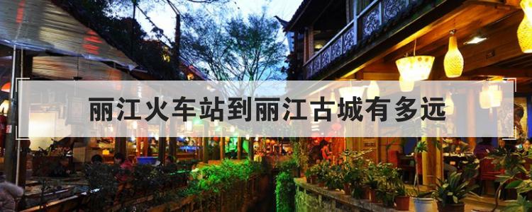 丽江火车站到丽江古城有多远
