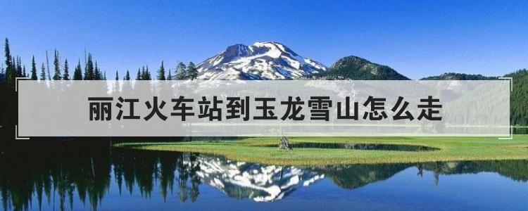 丽江火车站到玉龙雪山怎么走