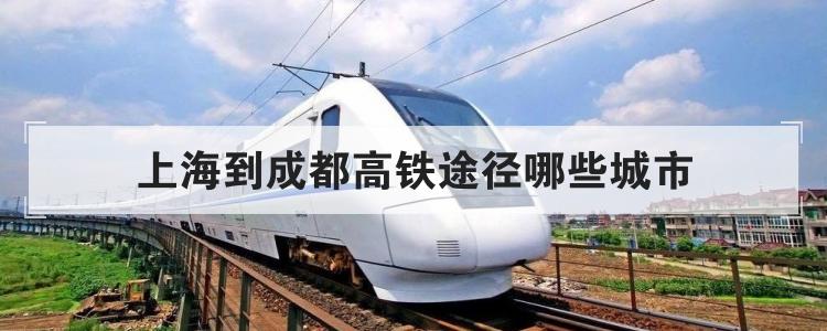 上海到成都高铁途径哪些城市