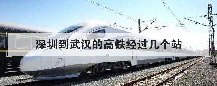 深圳到武汉的高铁经过几个站