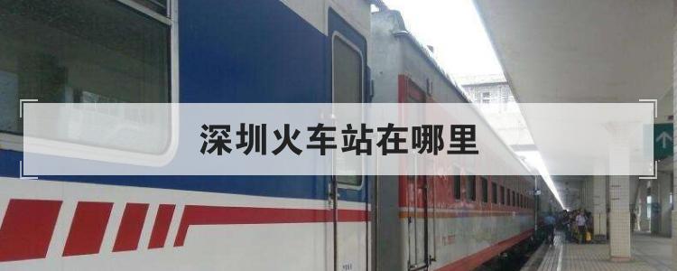深圳火车站在哪里