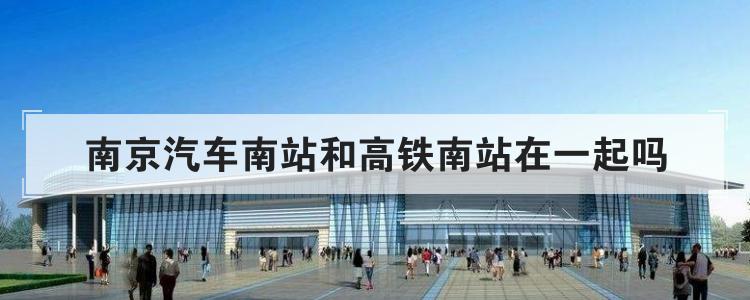 南京汽车南站和高铁南站在一起吗