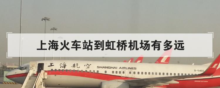 上海火车站到虹桥机场有多远