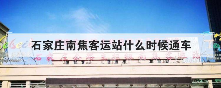 石家庄南焦客运站什么时候通车