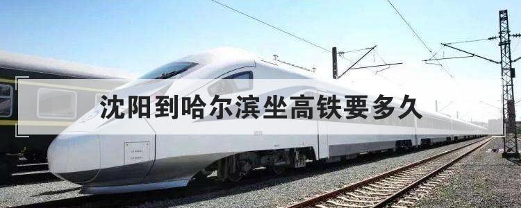 沈阳到哈尔滨坐高铁要多久