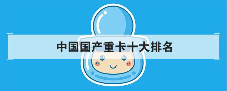 中国国产重卡十大排名